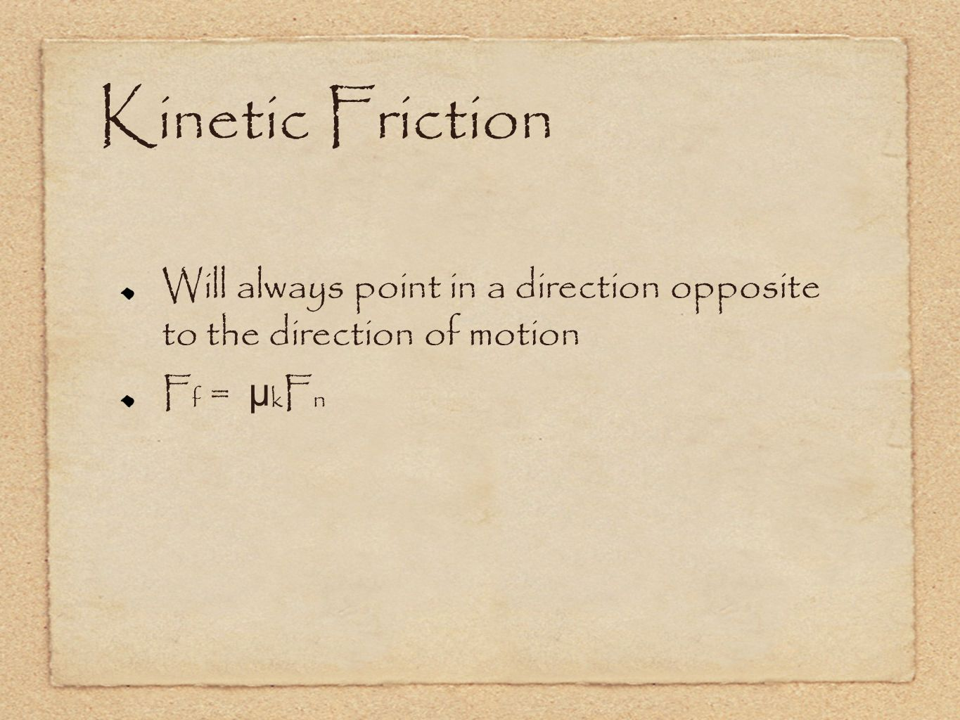 Kinetic Friction Will always point in a direction opposite to the direction of motion Ff = µkFn