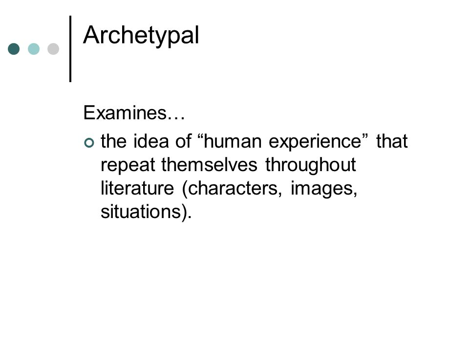 Archetypal Examines… the idea of human experience that repeat themselves throughout literature (characters, images, situations).