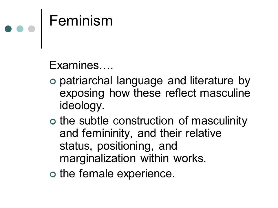 Feminism Examines…. patriarchal language and literature by exposing how these reflect masculine ideology.