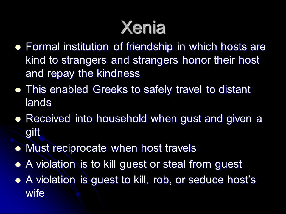 Xenia Formal institution of friendship in which hosts are kind to strangers and strangers honor their host and repay the kindness.