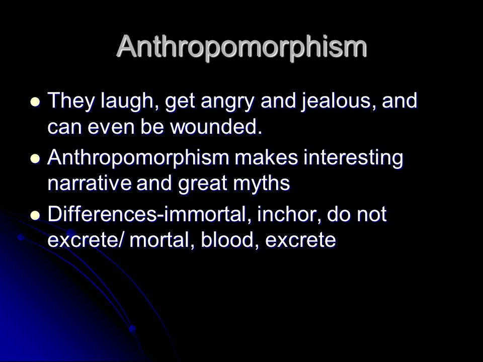 Anthropomorphism They laugh, get angry and jealous, and can even be wounded. Anthropomorphism makes interesting narrative and great myths.