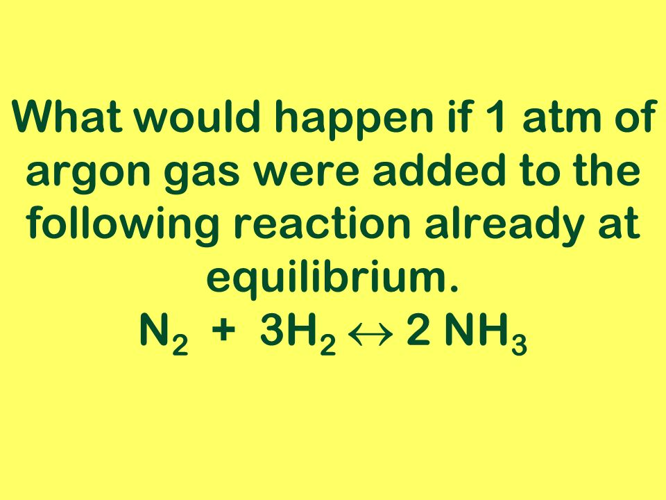 What would happen if 1 atm of argon gas were added to the following reaction already at equilibrium.