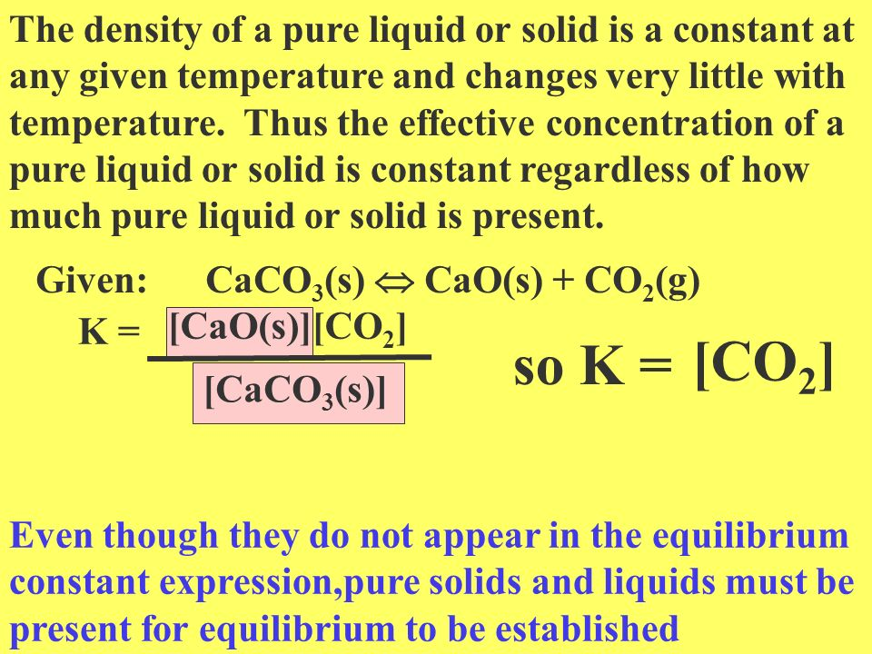 The density of a pure liquid or solid is a constant at any given temperature and changes very little with temperature. Thus the effective concentration of a pure liquid or solid is constant regardless of how much pure liquid or solid is present.