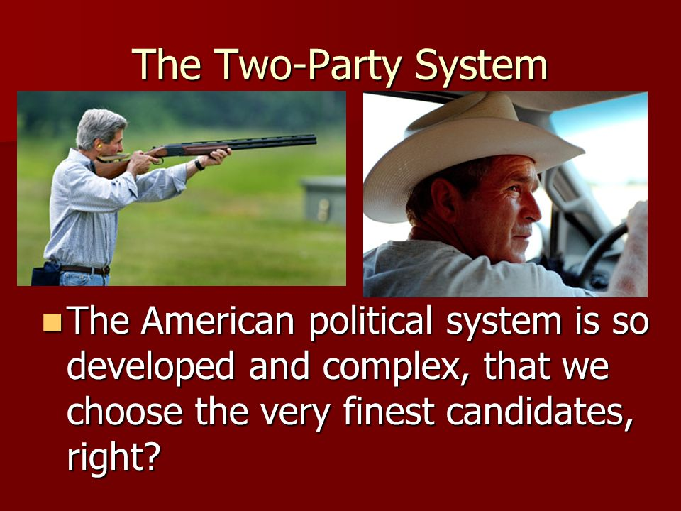 The Two-Party System The American political system is so developed and complex, that we choose the very finest candidates, right