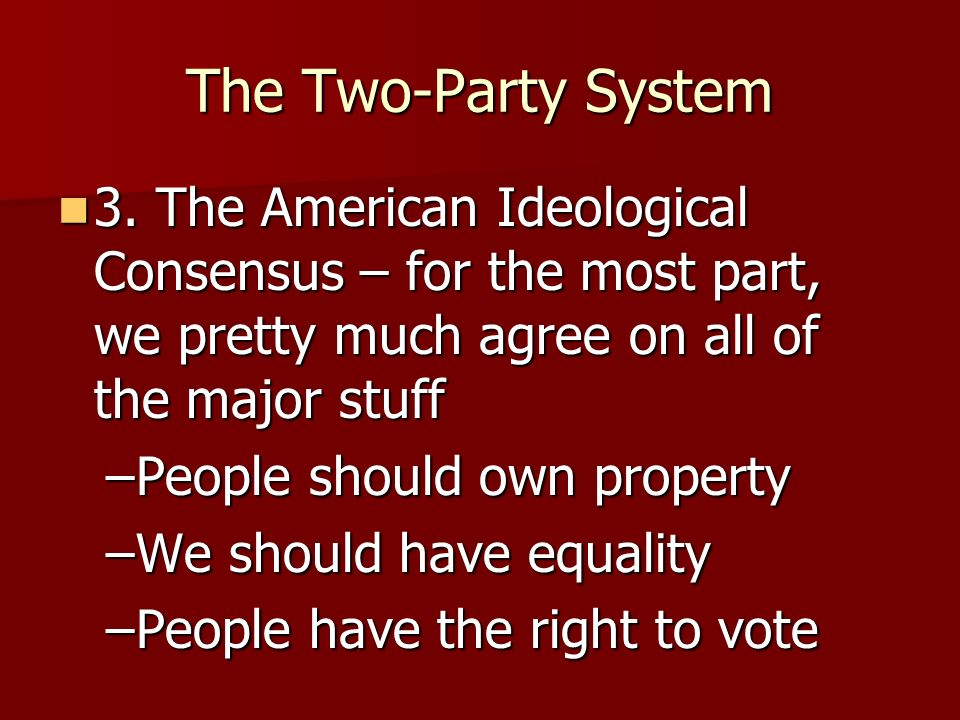 The Two-Party System3. The American Ideological Consensus – for the most part, we pretty much agree on all of the major stuff.