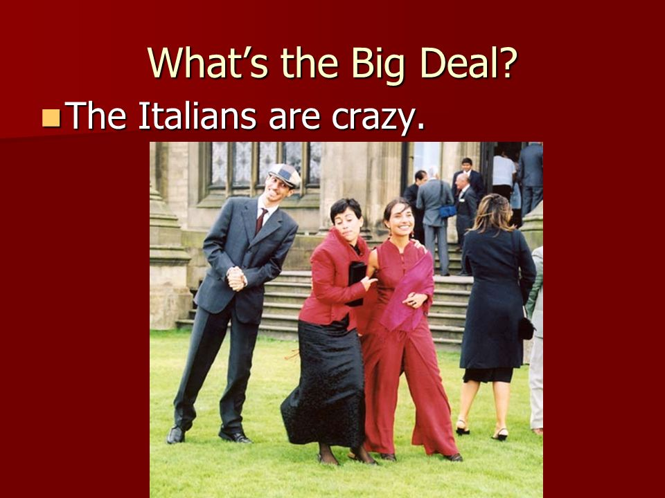 What's the Big Deal The Italians are crazy.