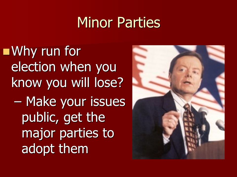Minor Parties Why run for election when you know you will lose