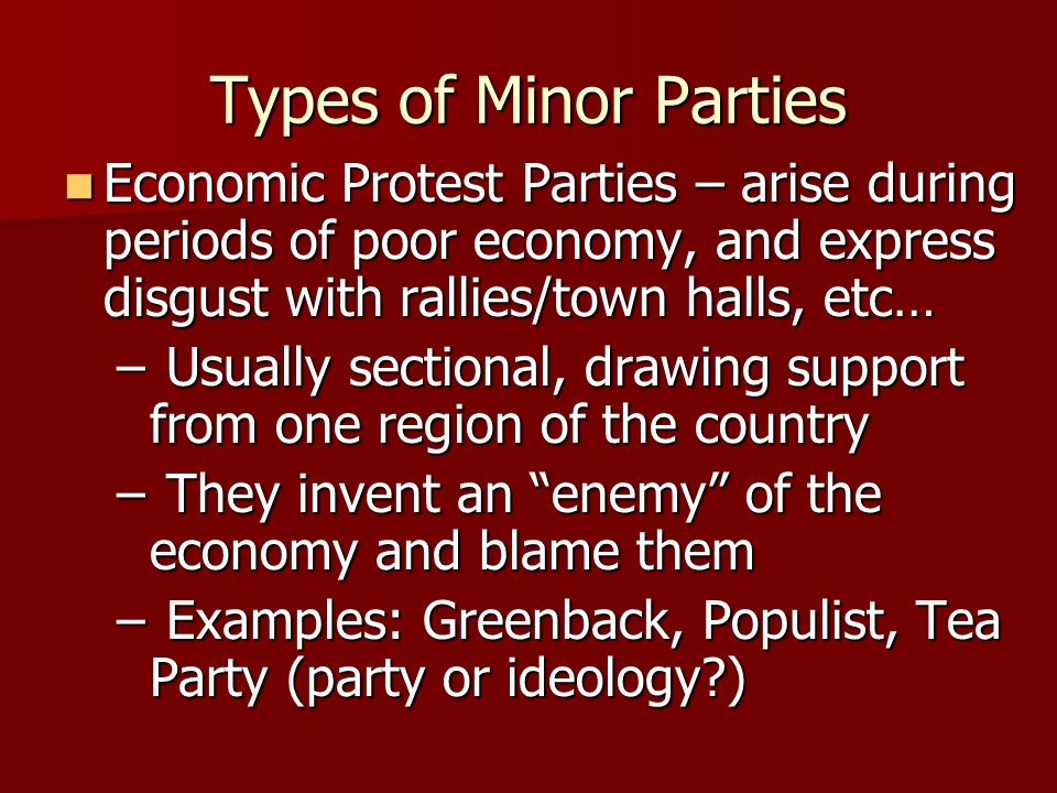 Types of Minor PartiesEconomic Protest Parties – arise during periods of poor economy, and express disgust with rallies/town halls, etc…