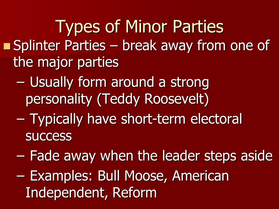 Types of Minor PartiesSplinter Parties – break away from one of the major parties. Usually form around a strong personality (Teddy Roosevelt)