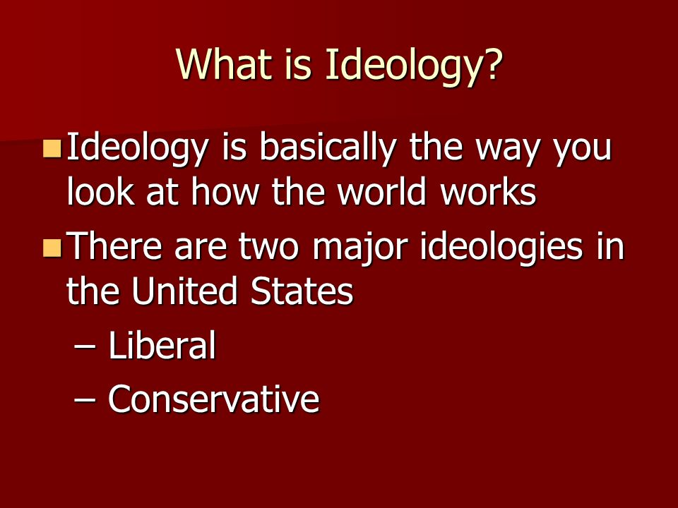 What is Ideology Ideology is basically the way you look at how the world works. There are two major ideologies in the United States.