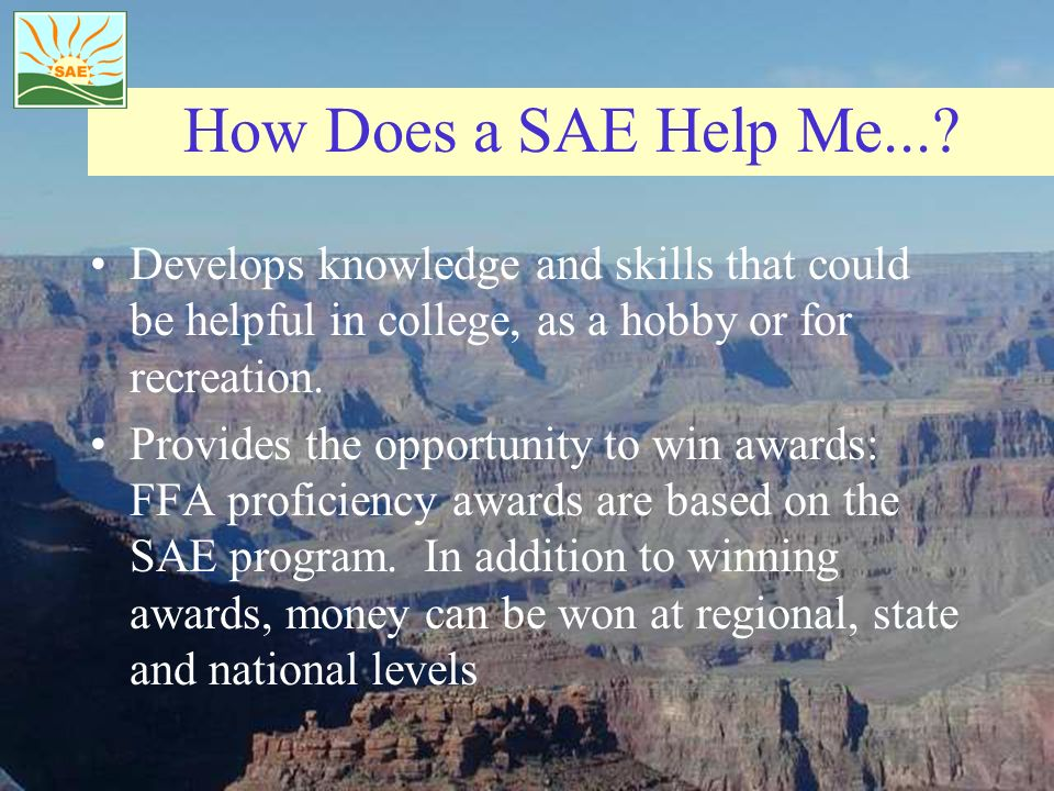 How Does a SAE Help Me... Develops knowledge and skills that could be helpful in college, as a hobby or for recreation.