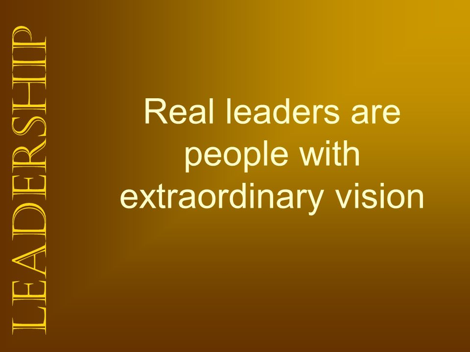 Real leaders are people with extraordinary vision