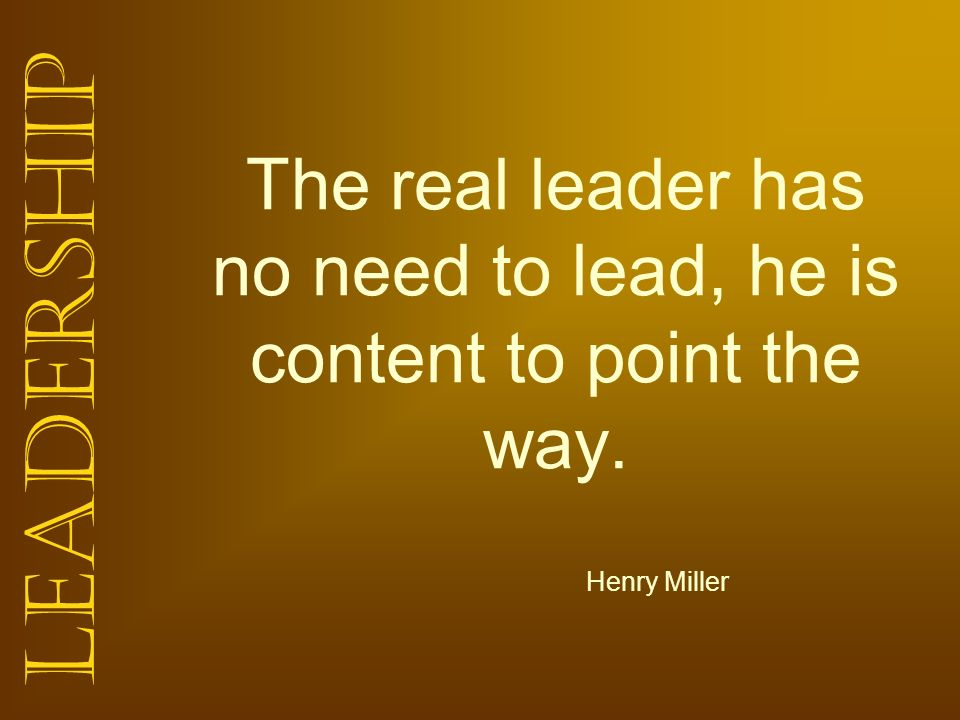 The real leader has no need to lead, he is content to point the way.