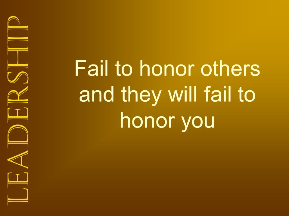 Fail to honor others and they will fail to honor you