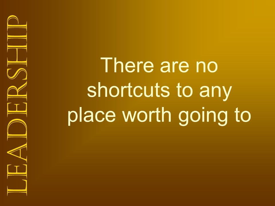 There are no shortcuts to any place worth going to