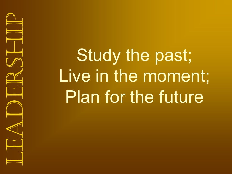 Study the past; Live in the moment; Plan for the future