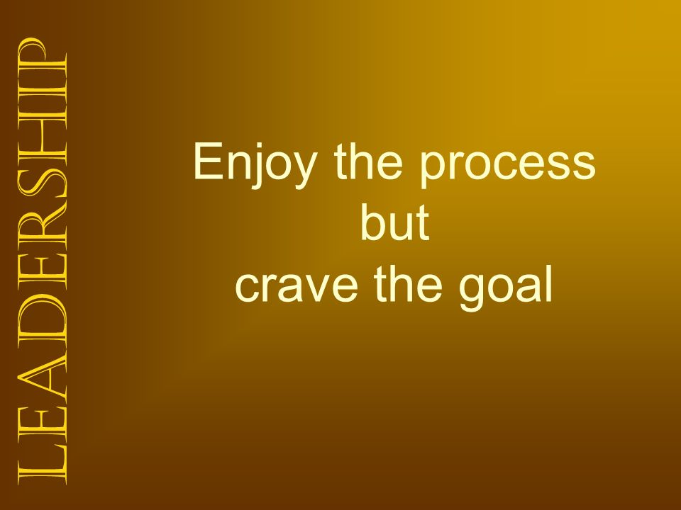 Enjoy the process but crave the goal