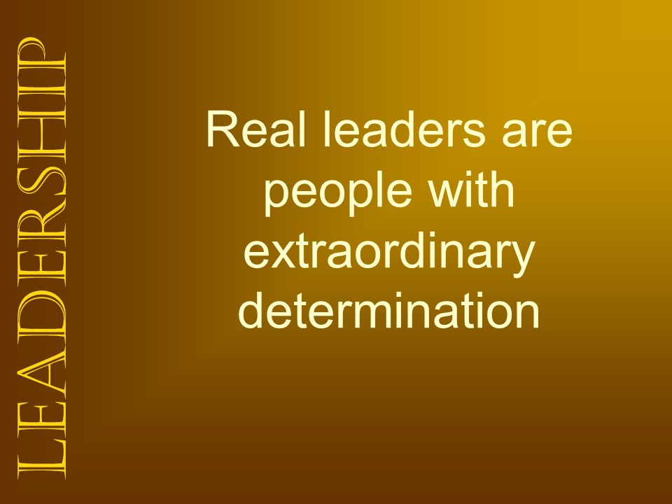 Real leaders are people with extraordinary determination