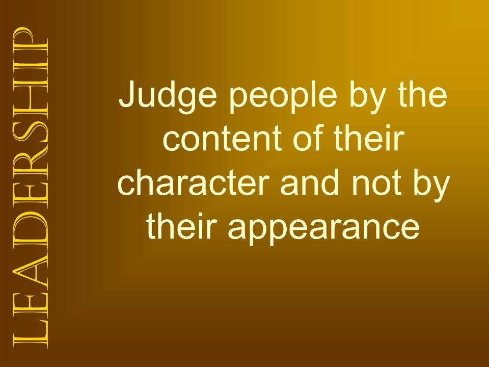 Judge people by the content of their character and not by their appearance