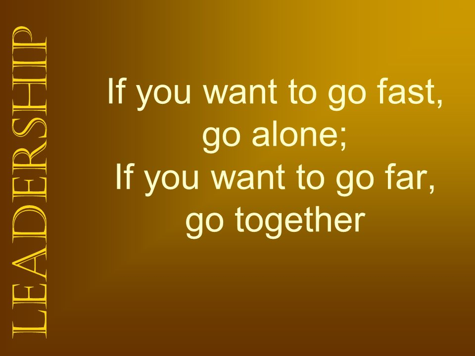If you want to go fast, go alone; If you want to go far, go together