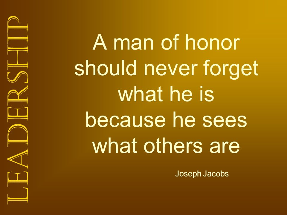 A man of honor should never forget what he is because he sees what others are