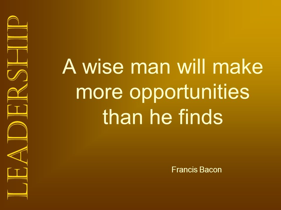 A wise man will make more opportunities than he finds
