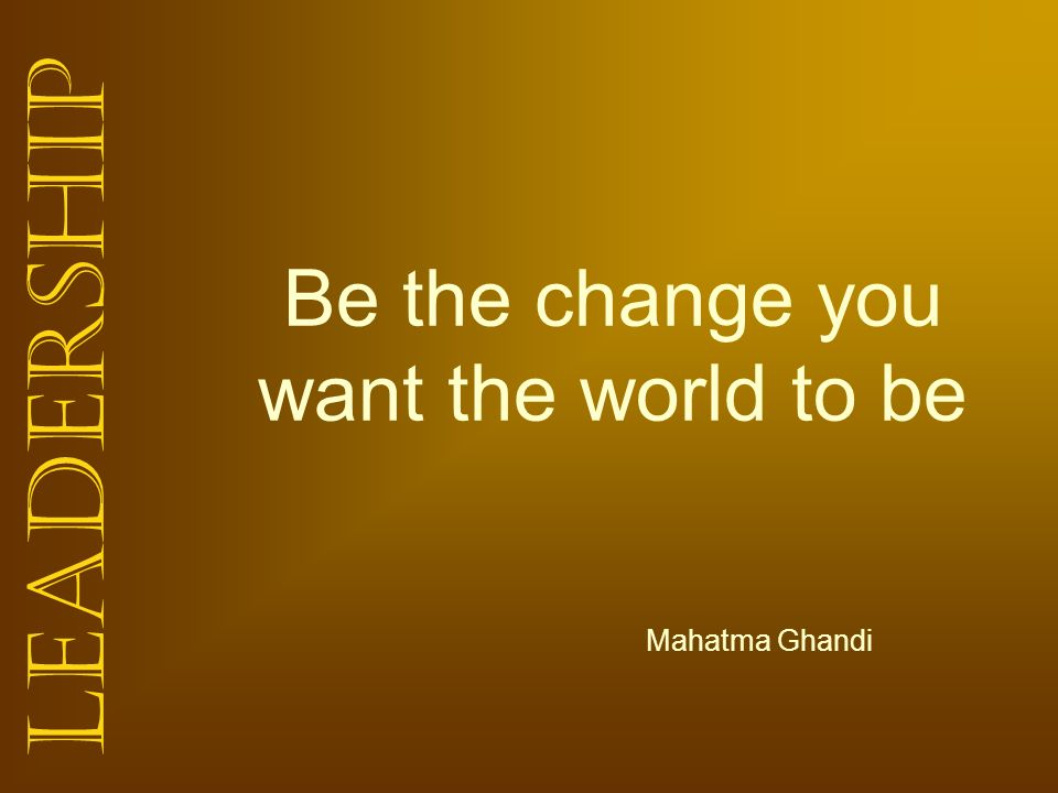 Be the change you want the world to be