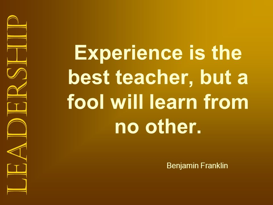Experience is the best teacher, but a fool will learn from no other.