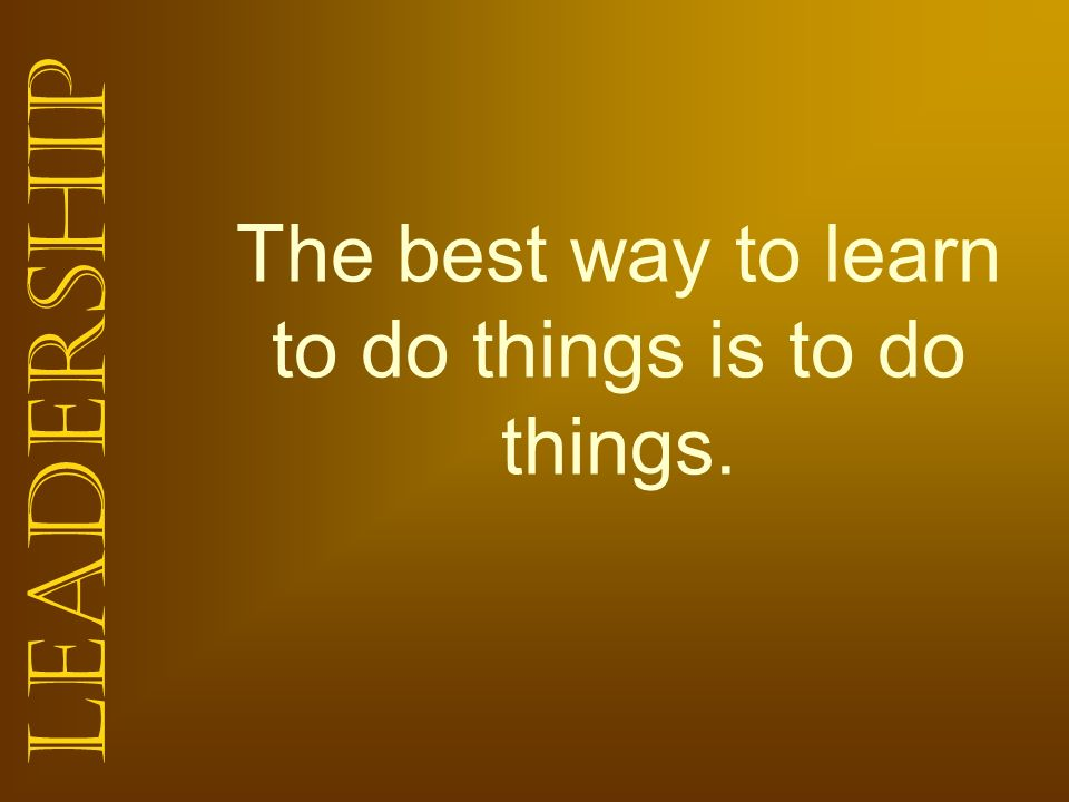 The best way to learn to do things is to do things.