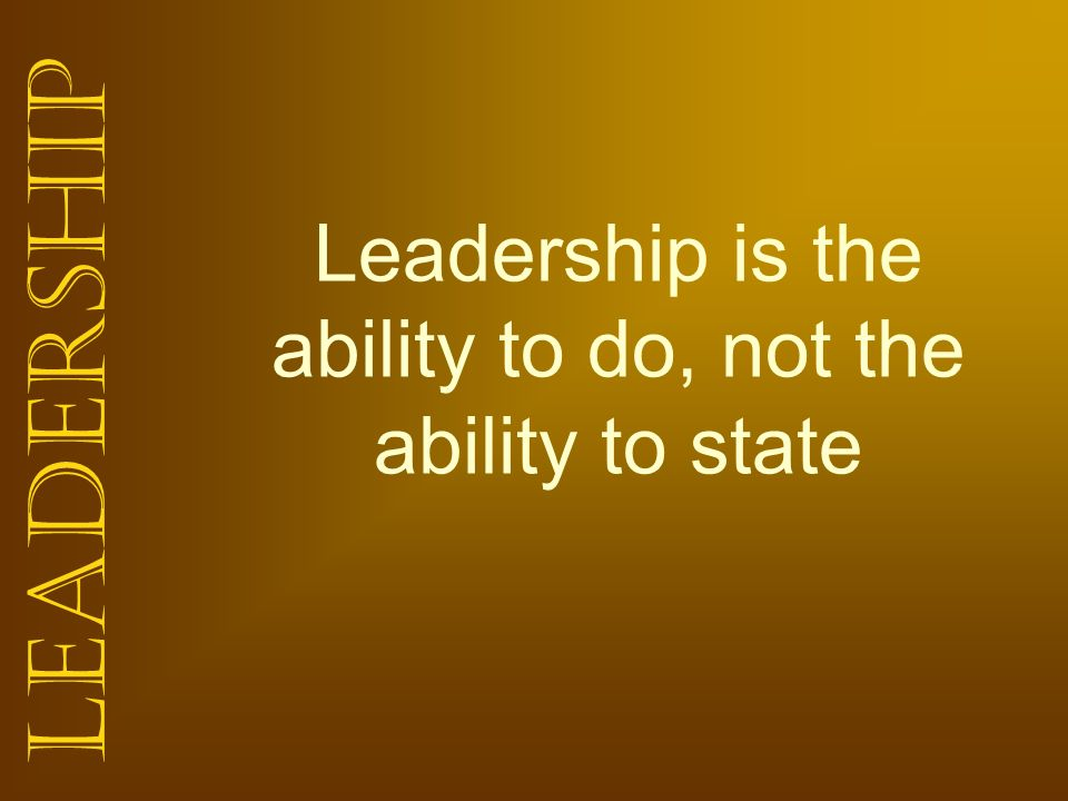 Leadership is the ability to do, not the ability to state