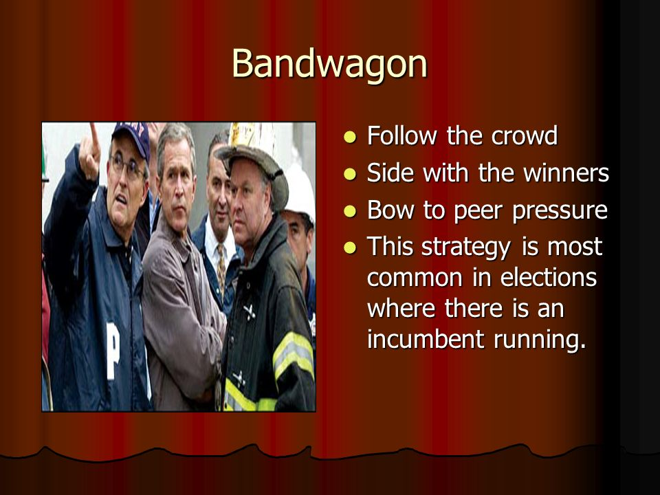 Bandwagon Follow the crowd Side with the winners Bow to peer pressure