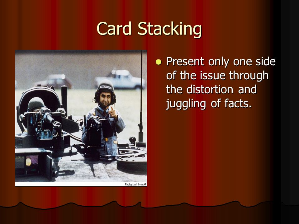 Card Stacking Present only one side of the issue through the distortion and juggling of facts.