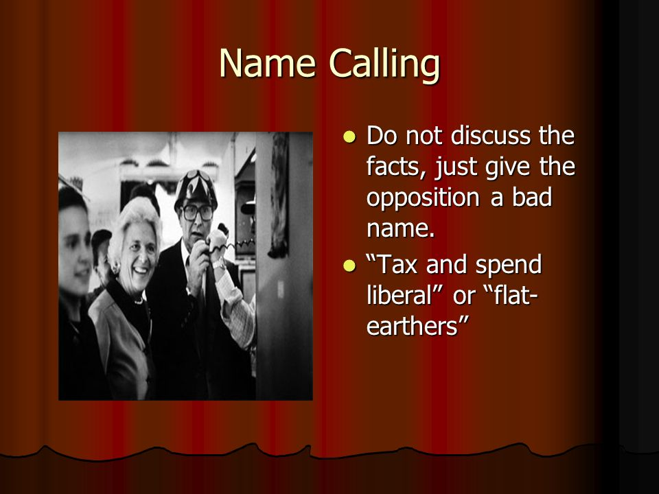 Name Calling Do not discuss the facts, just give the opposition a bad name.