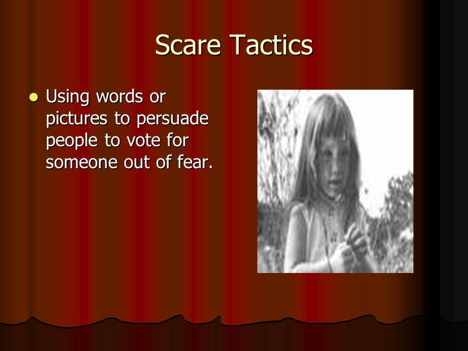 Scare Tactics Using words or pictures to persuade people to vote for someone out of fear.