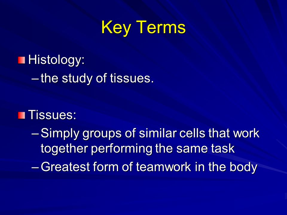 Key Terms Histology: the study of tissues. Tissues: