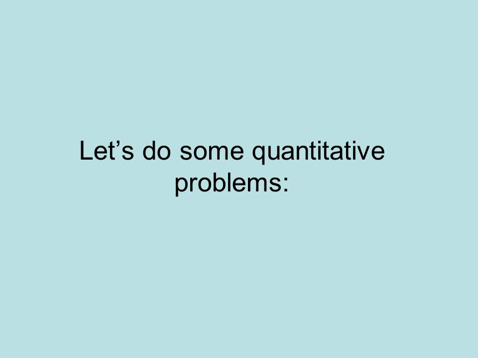 Let's do some quantitative problems: