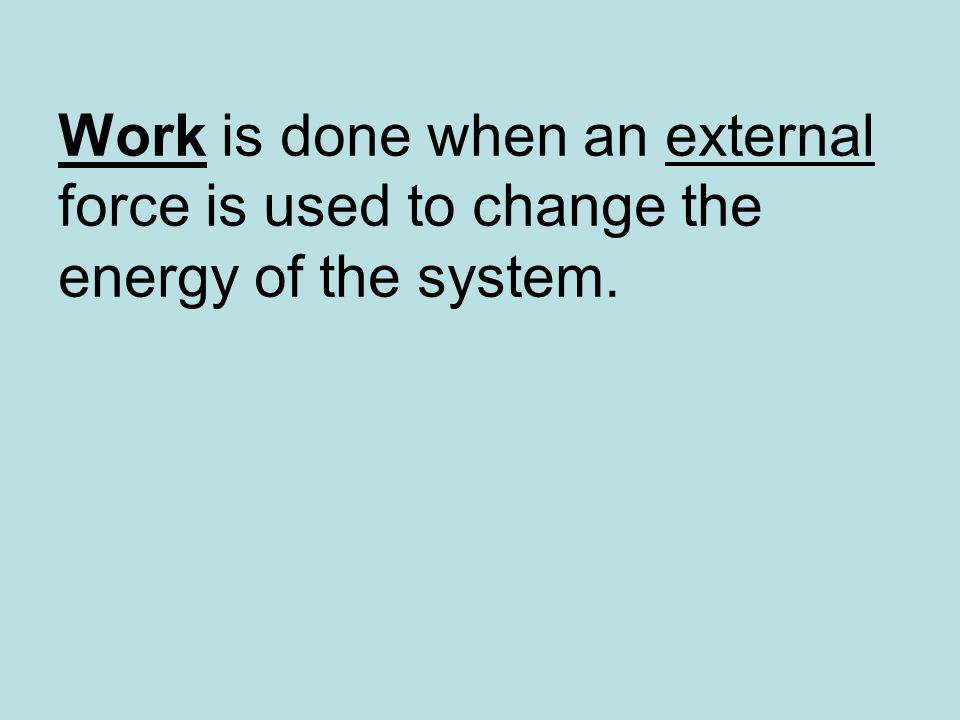 Work is done when an external force is used to change the energy of the system.