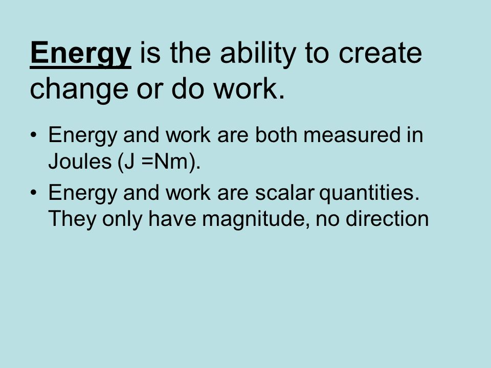 Energy is the ability to create change or do work.