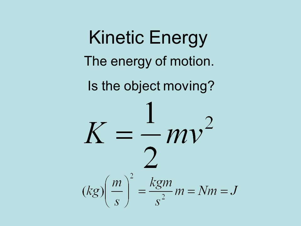 Kinetic Energy The energy of motion. Is the object moving