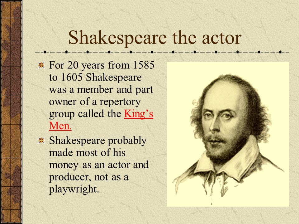 Shakespeare the actor For 20 years from 1585 to 1605 Shakespeare was a member and part owner of a repertory group called the King's Men.