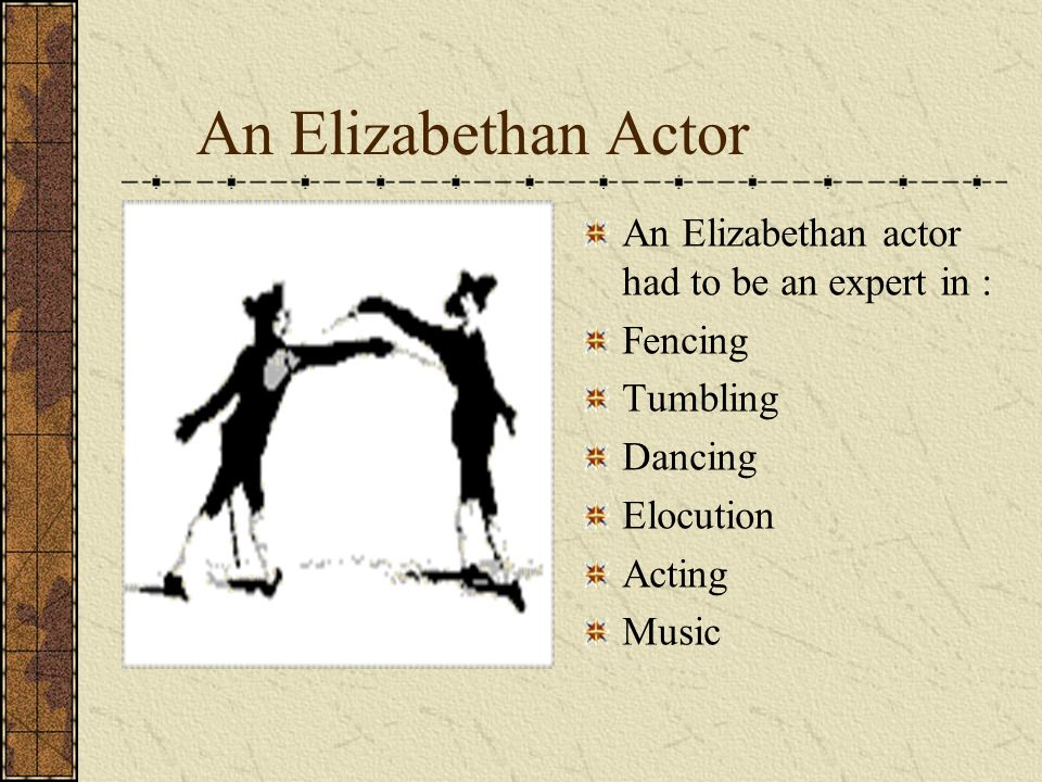 An Elizabethan Actor An Elizabethan actor had to be an expert in :