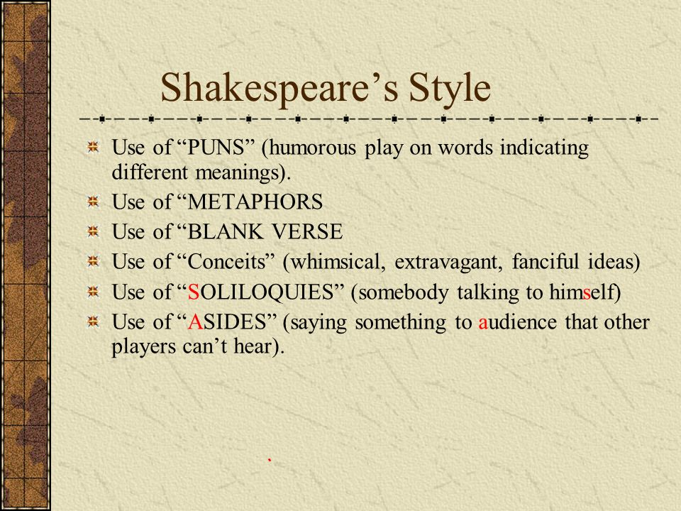 Shakespeare's Style Use of PUNS (humorous play on words indicating different meanings). Use of METAPHORS.