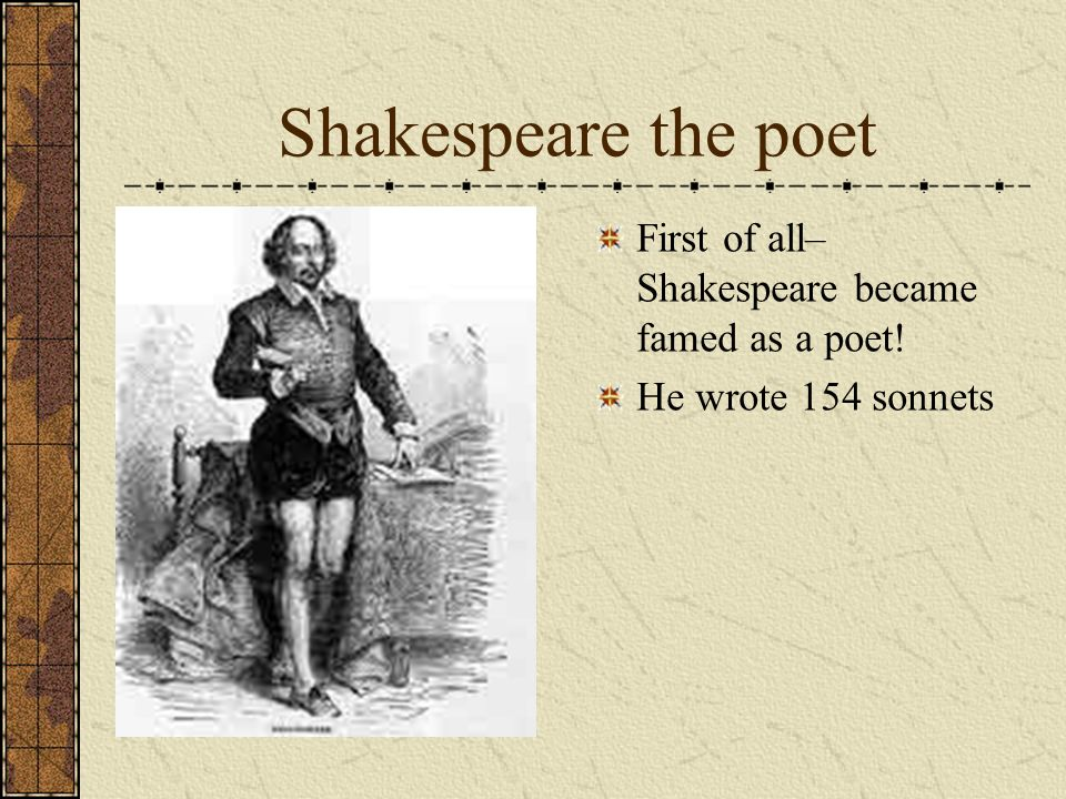 Shakespeare the poet First of all– Shakespeare became famed as a poet!