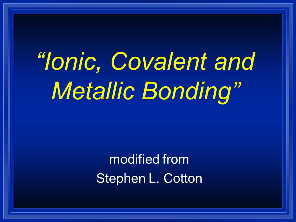Ionic, Covalent and Metallic Bonding