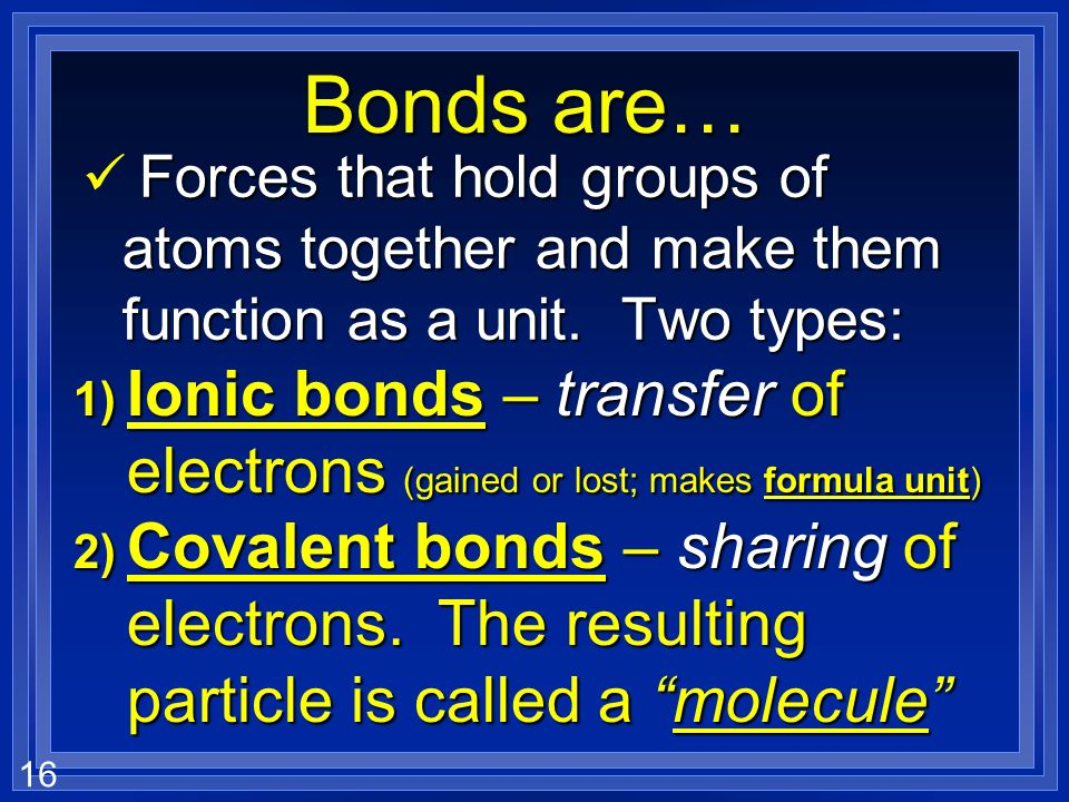 Bonds are… Forces that hold groups of atoms together and make them function as a unit. Two types: