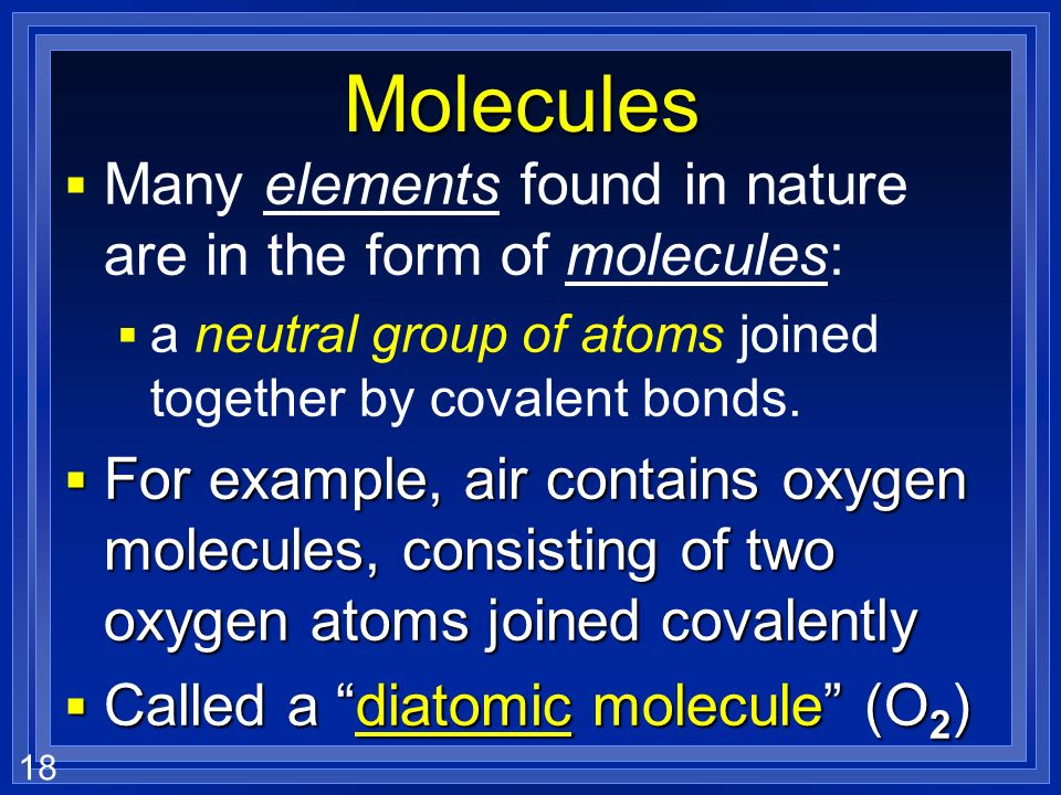 Molecules Many elements found in nature are in the form of molecules: