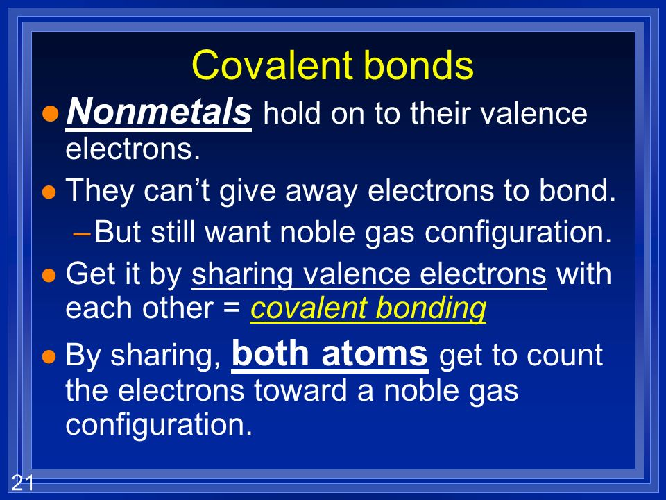 Covalent bonds Nonmetals hold on to their valence electrons.