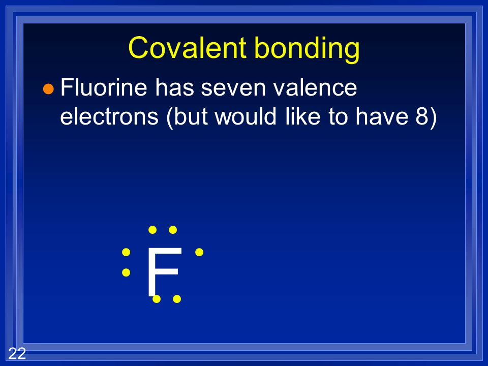 Covalent bonding Fluorine has seven valence electrons (but would like to have 8) F