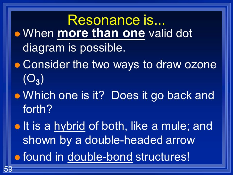 Resonance is... When more than one valid dot diagram is possible.