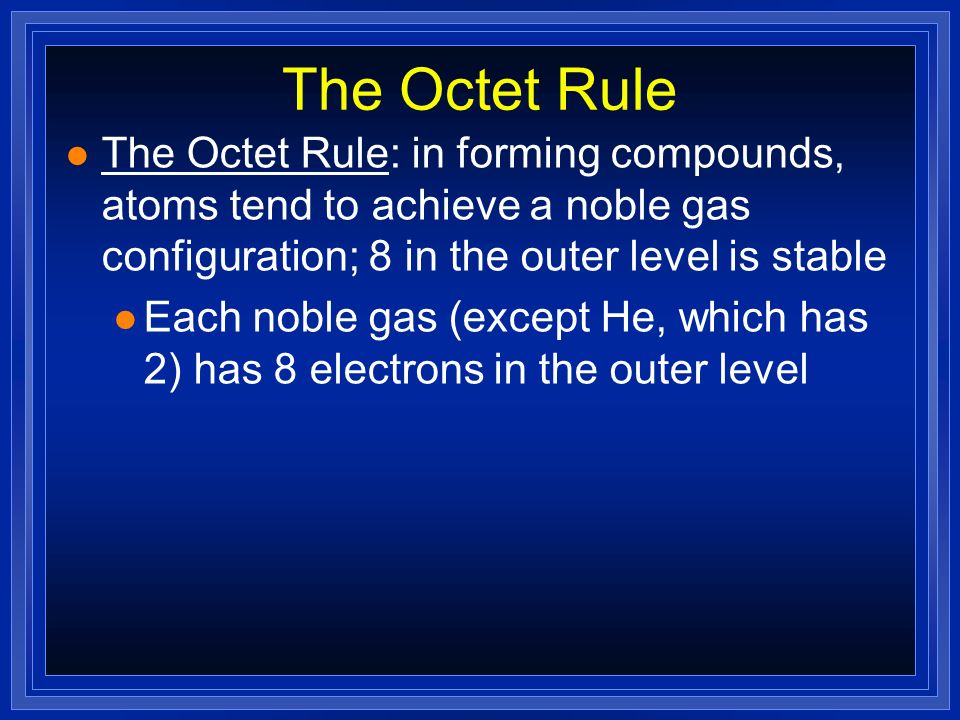 The Octet Rule The Octet Rule: in forming compounds, atoms tend to achieve a noble gas configuration; 8 in the outer level is stable.